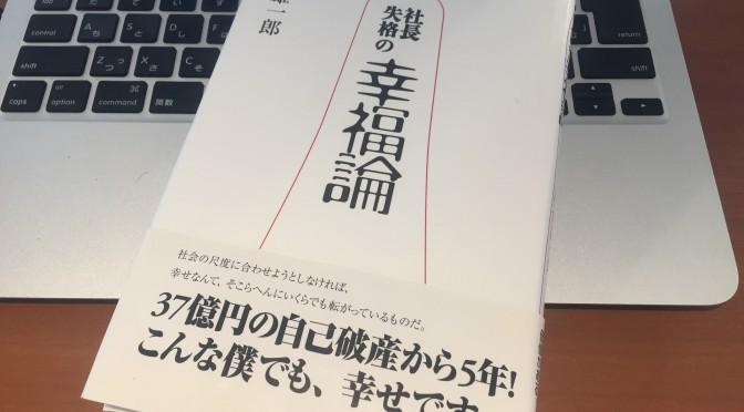 板倉雄一郎さんに学ぶ、全てを失った後に見出した「生きる」ことの本質:『社長失格の幸福論』読了