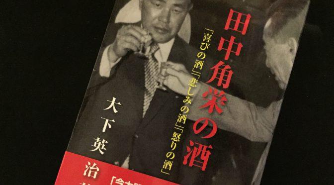 大下英治先生に学ぶ、「田中角栄」という伝説が今の時代に遺した人としての温かみ:『田中角栄の酒』中間記