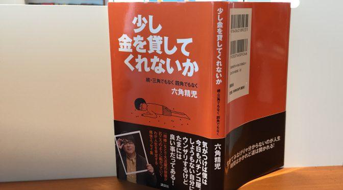 六角精児さんが綴る、高田文夫さんに「芸人よりも数倍芸人らしい」と絶賛されたその日常:『少し金を貸してくれないか 続・三角でもなく 四角でもなく 六角精児』読了