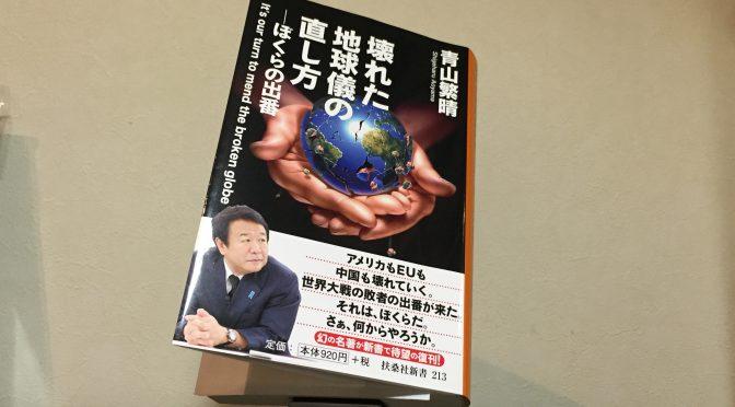 青山繁晴さんが、日本を取り巻く世界で起こっていることに起こることから日本人に問う覚悟:『壊れた地球儀の直し方』読み始め
