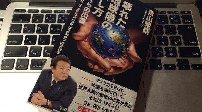 青山繁晴さんが、日本を取り巻く世界で起こっていることに起こることから日本人に問う覚悟:『壊れた地球儀の直し方』読了