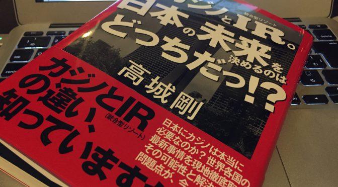 高城剛さんに学ぶ、カジノとIR(統合型リゾート)が分かつ日本の進路:『カジノとIR。日本の未来を決めるのはどっちだっ!?』読了