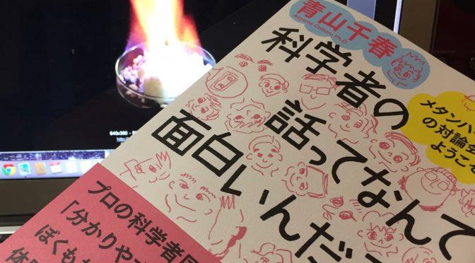 青山千春博士に学ぶ、メタンハイドレート研究の最前線と日本を変え得る未来:『科学者の話ってなんて面白いんだろう  メタンハイドレートの対論会場へようこそ』中間記