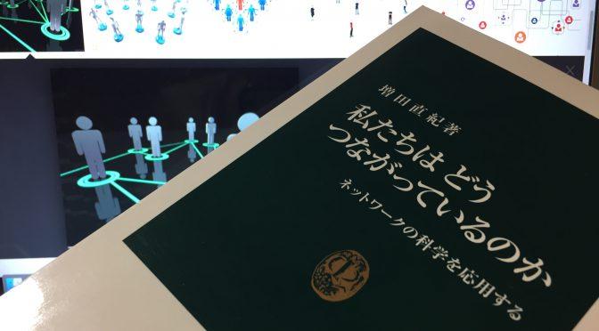 複雑ネットワークを専門とする増田直紀さんに学ぶ、人生を豊かにするネットワークの築き方:『私たちはどうつながっているのか』読了