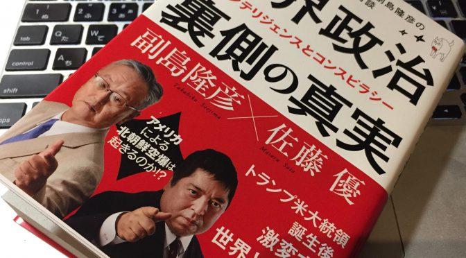 副島隆彦さんと佐藤優先生に学ぶ、表沙汰にはならない世界政治の実態:『世界政治 裏側の真実』読了