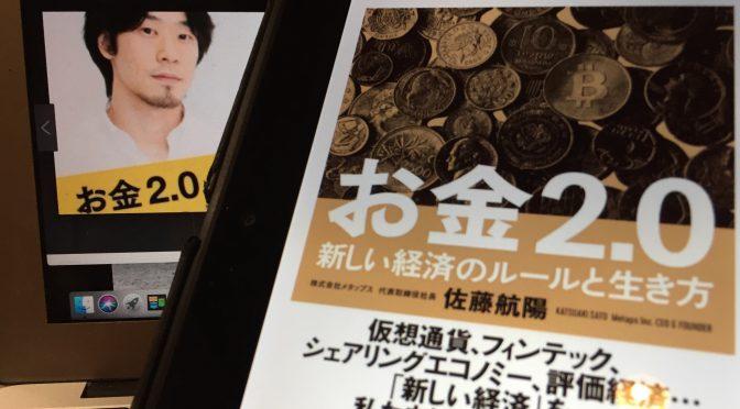 佐藤航陽さんに学ぶ、お金の問題を解決し、未来から歓迎される生き方:『お金2.0 新しい経済のルールと生き方』読了