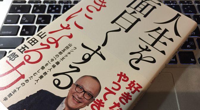 山田五郎さんに学ぶ、なんでも愉しめるようになる「好きになる力」の活かし方:『人生を面白くする「好きになる力」』読了