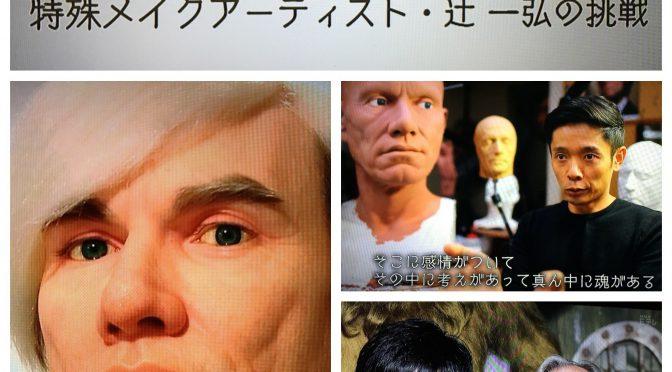 辻一弘さんのアーティスティックな才能を支える哲学と真っ直ぐな生きざま:「顔に魅せられた男  特殊メイクアップアーティスト・辻一弘の挑戦」 番組視聴記