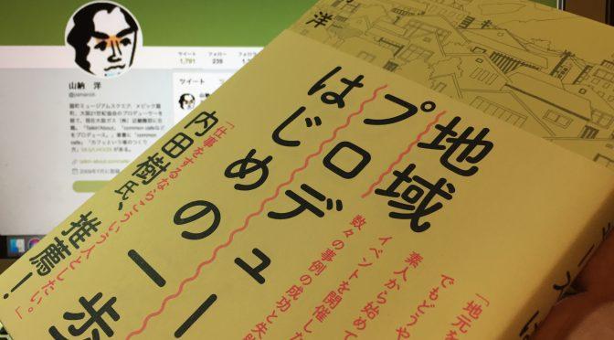 山納洋さんが、イベント開催、場づくりをしたい人たちに伝授する小さなアクションの起こし方:『地域プロデュース、はじめの一歩』読了