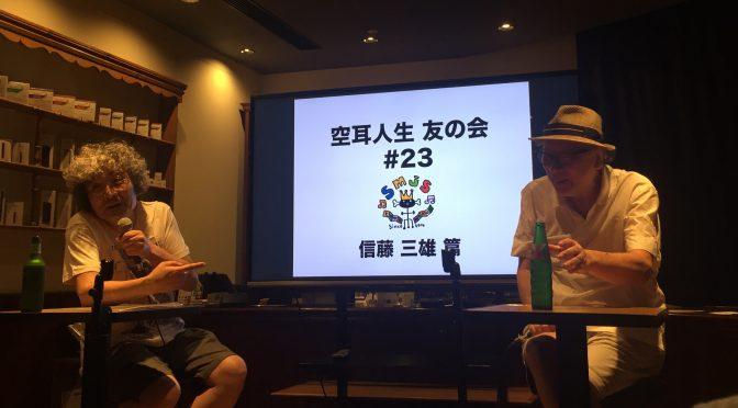 安齋肇さんと信藤三雄さんのゆる〜いトークを楽しんできた:『空耳人生 友の会』第23回 ~信藤三雄篇~ 参加記