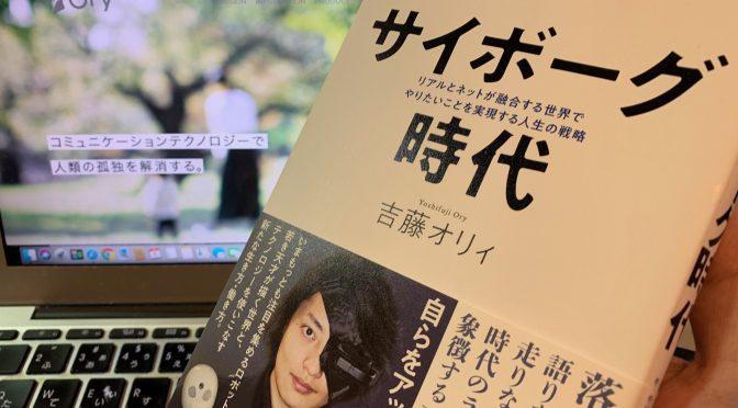 吉藤オリィさんが説く、やりたいことをテクノロジーを駆使して実現する時代の思考の在りよう:『サイボーグ時代  リアルとネットが融合する世界でやりたいことを実現する人生の戦略』読了