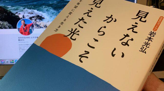 岩本光弘さんが、全盲になり人生を180°転換させたこと:『見えないからこそ見えた光』読了