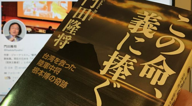 門田隆将さんが迫った、義に生きた者たちの知られざる生きざま:『この命、義に捧ぐ 台湾を救った陸軍中将根本博の奇跡』読み始め