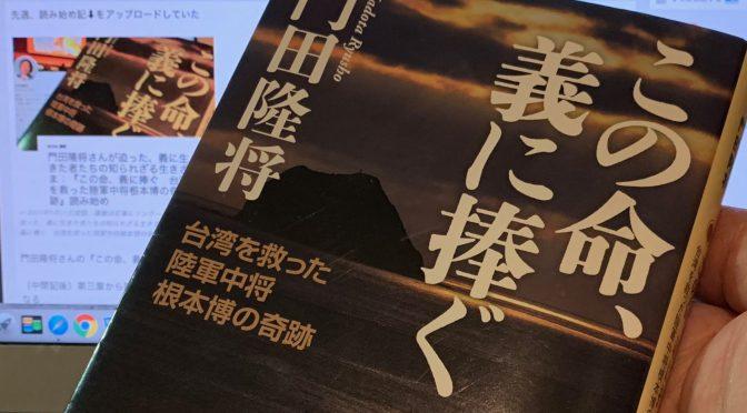 門田隆将さんが迫った、義に生きた者たちの知られざる生きざま:『この命、義に捧ぐ 台湾を救った陸軍中将根本博の奇跡』読了