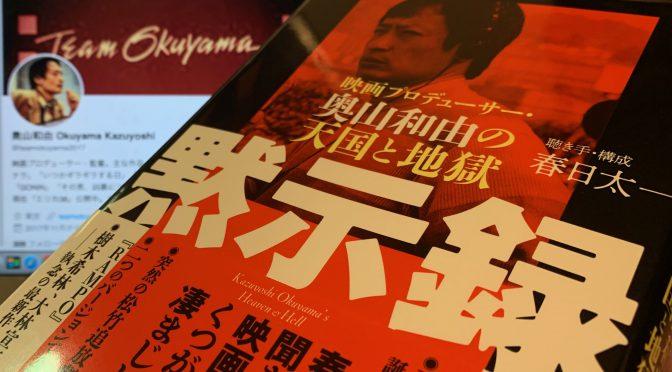 春日太一さんが迫った、奥山和由さんが映画製作に賭けた尋常ならざる熱量:『黙示録 ー 映画プロデューサー・奥山和由の天国と地獄』読了