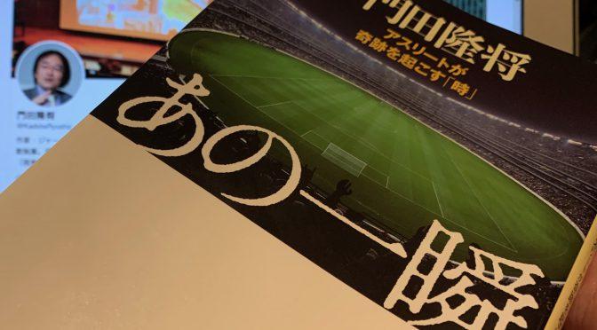 門田隆将さんが迫った、スポーツ史に刻まれたドラマの舞台裏:『あの一瞬   アスリートが奇跡を起こす「時」』読了