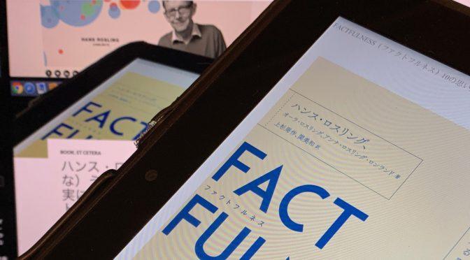 ハンス・ロスリングが誘(いざな)う、思い込みが解かれた事実に基づく真の世界:『ファクトフルネス 10の思い込みを乗り越え、データを表に世界を正しく見る習慣』中間記