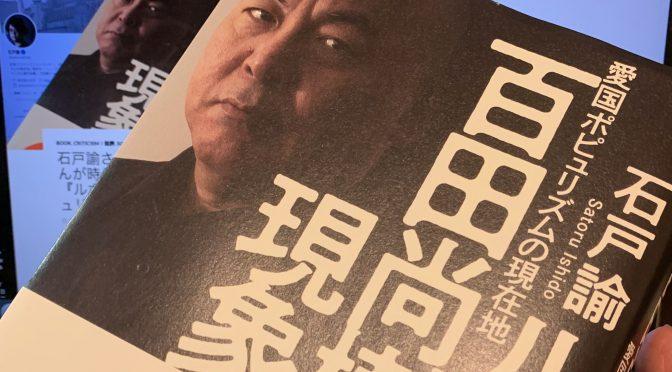 石戸諭さんが迫った百田尚樹さんが時代の風を受ける深層:『ルポ 百田尚樹現象 愛国者ポピュリズムの現在地』読了