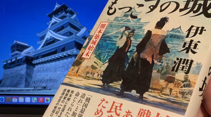 伊東潤さんが描いた熊本城を託された男の生きざま:『もっこすの城 熊本城築城始末』読了