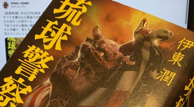 伊東潤さんが描いた戦後沖縄の瀬長亀次郎さんと志を支えた男たち:『琉球警察』読了